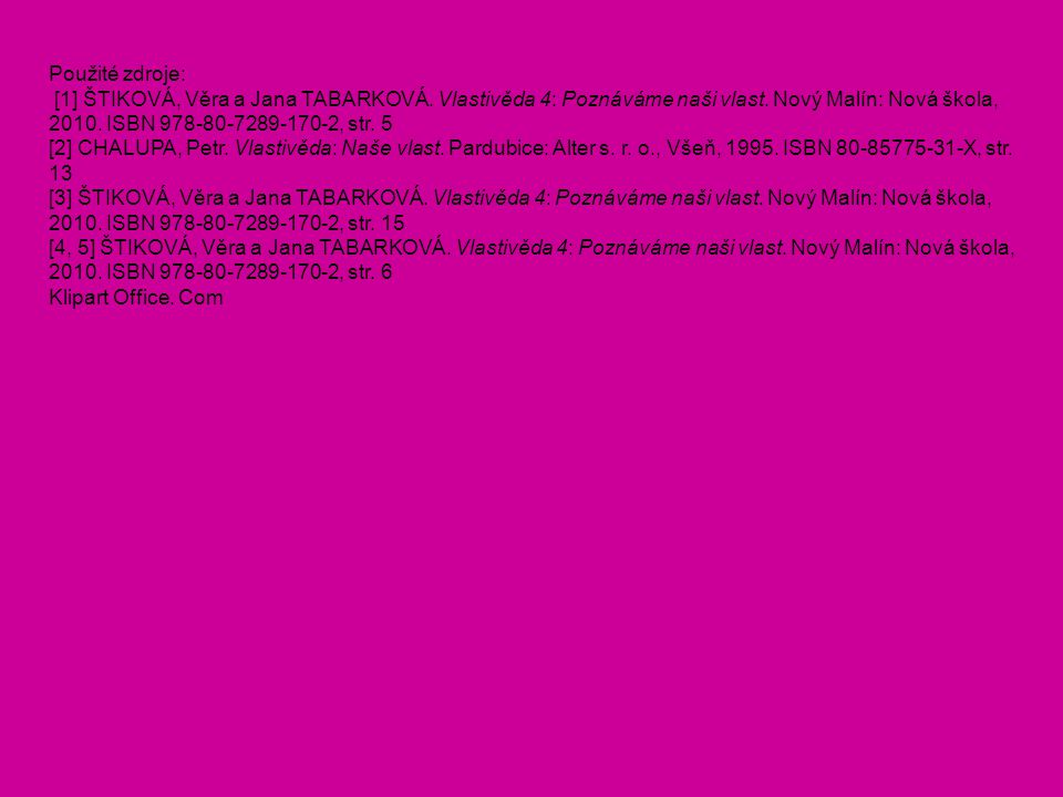 Použité zdroje: [1] ŠTIKOVÁ, Věra a Jana TABARKOVÁ. Vlastivěda 4: Poznáváme naši vlast. Nový Malín: Nová škola, 2010. ISBN 978-80-7289-170-2, str. 5.